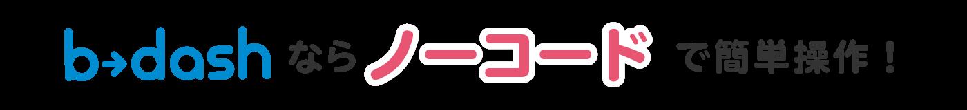 b→dashならノーコードで簡単操作!