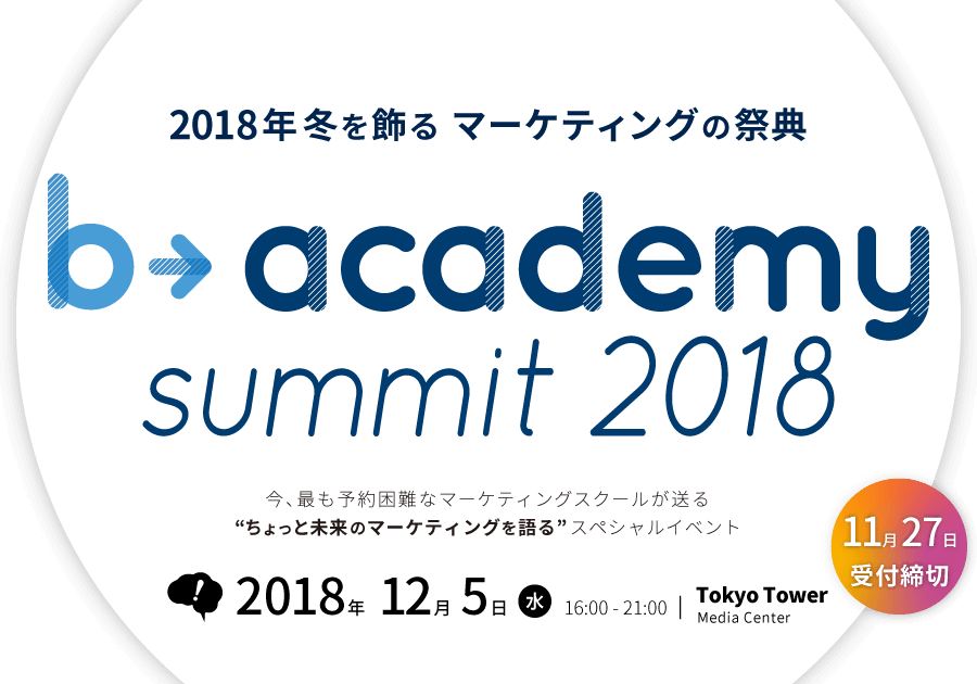 2018年冬を飾る マーケティングの祭典 b→academy summit 2018 2018年12月5日(水)16:00〜21:00 東京タワーメディアセンター 【11月26日受付締切】